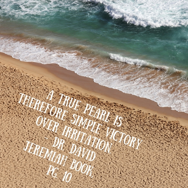 A true pearl is therefore simple victory over irritation. - Dr. David Jeremiah Book, Pg. 10